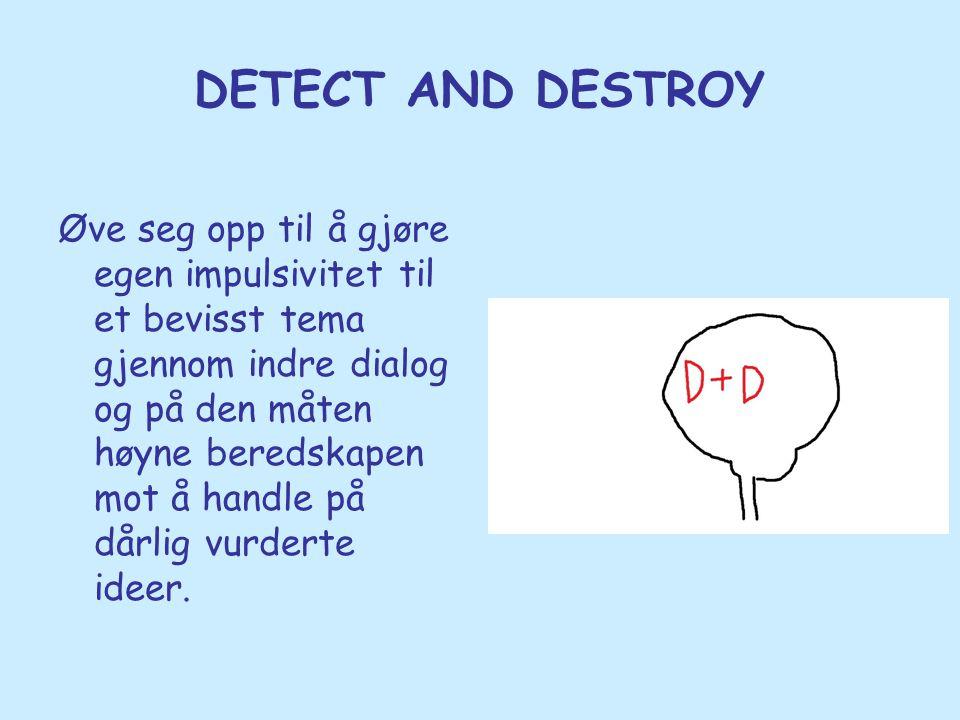 DETECT AND DESTROY Øve seg opp til å gjøre egen impulsivitet til et bevisst tema gjennom indre dialog og på den måten høyne beredskapen mot å handle p