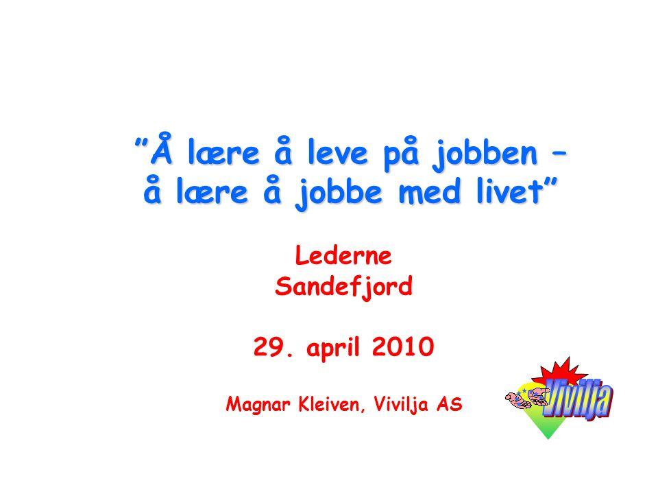 """""""Å lære å leve på jobben – å lære å jobbe med livet"""" Lederne Sandefjord 29. april 2010 Magnar Kleiven, Vivilja AS"""