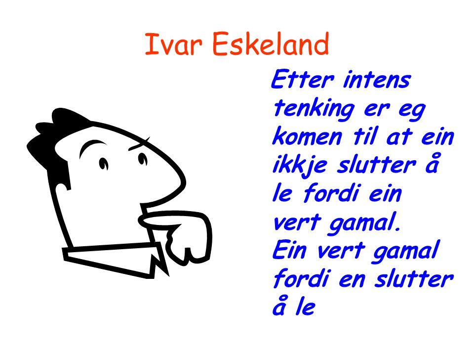 Ivar Eskeland Etter intens tenking er eg komen til at ein ikkje slutter å le fordi ein vert gamal. Ein vert gamal fordi en slutter å le