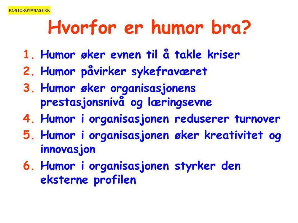 Hvorfor er humor bra? 1.Humor øker evnen til å takle kriser 2.Humor påvirker sykefraværet 3.Humor øker organisasjonens prestasjonsnivå og læringsevne
