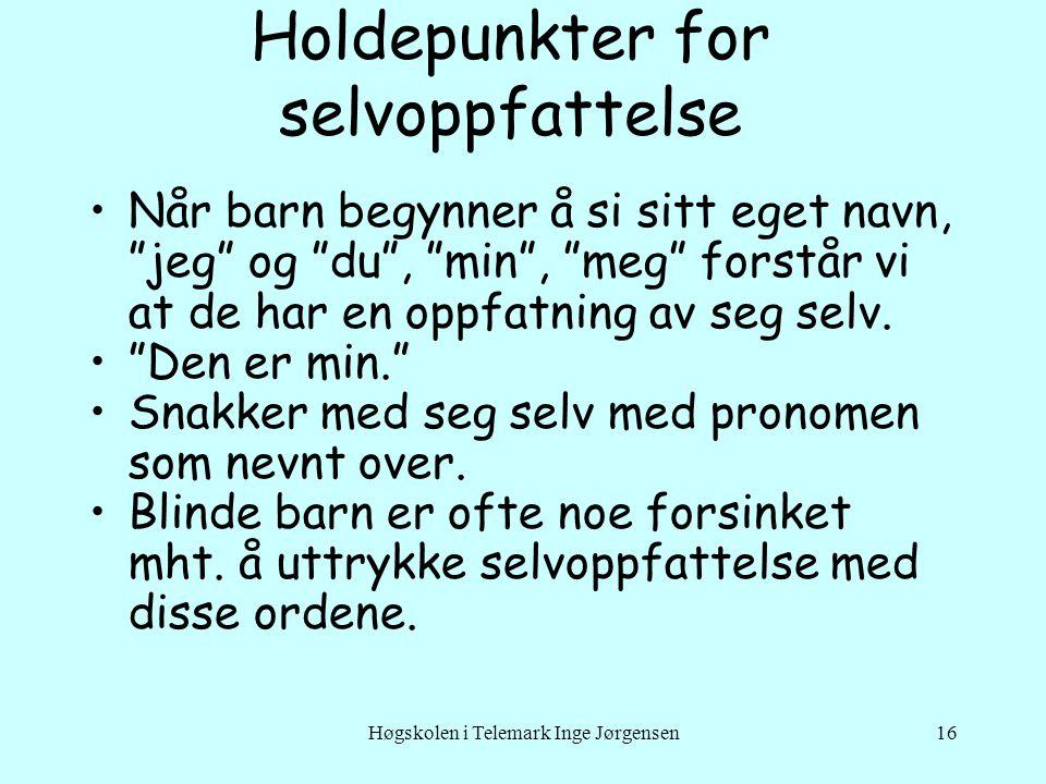 Høgskolen i Telemark Inge Jørgensen16 Holdepunkter for selvoppfattelse •Når barn begynner å si sitt eget navn, jeg og du , min , meg forstår vi at de har en oppfatning av seg selv.