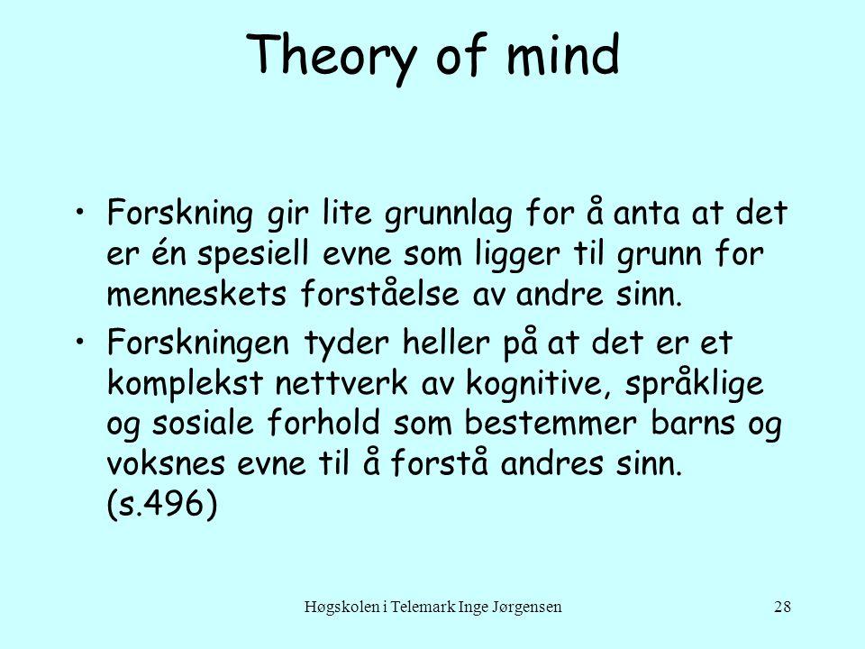 Høgskolen i Telemark Inge Jørgensen28 Theory of mind •Forskning gir lite grunnlag for å anta at det er én spesiell evne som ligger til grunn for menneskets forståelse av andre sinn.