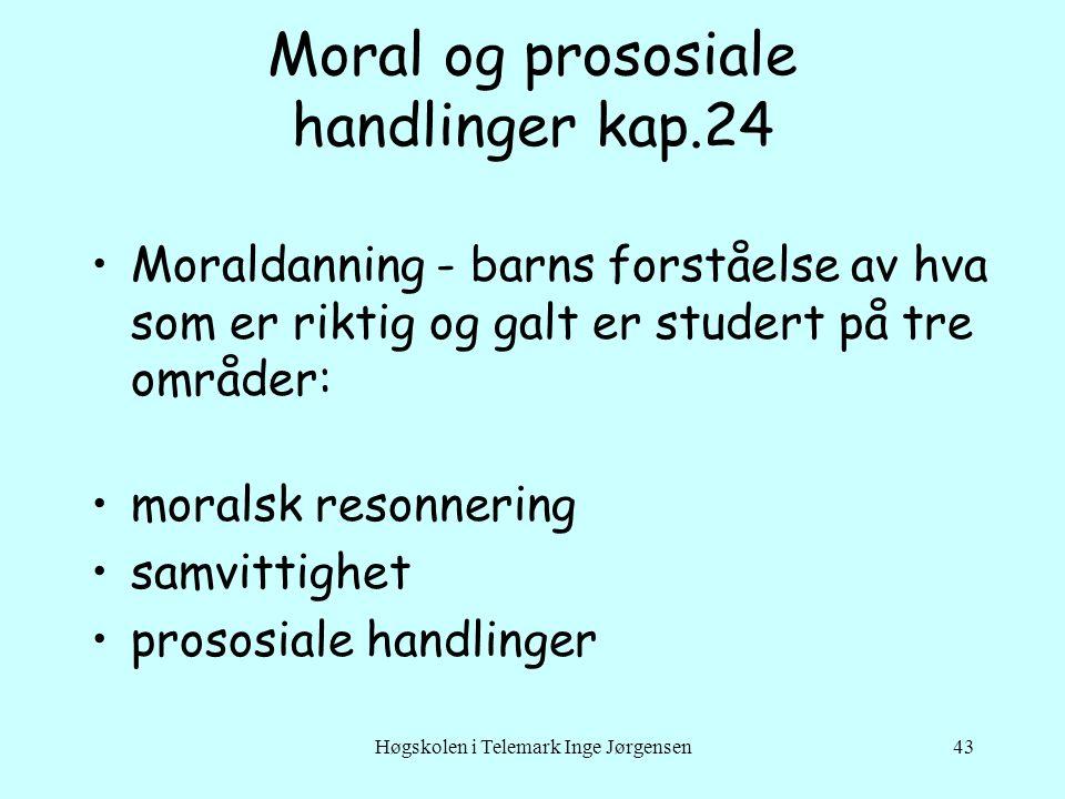 Høgskolen i Telemark Inge Jørgensen43 Moral og prososiale handlinger kap.24 •Moraldanning - barns forståelse av hva som er riktig og galt er studert på tre områder: •moralsk resonnering •samvittighet •prososiale handlinger
