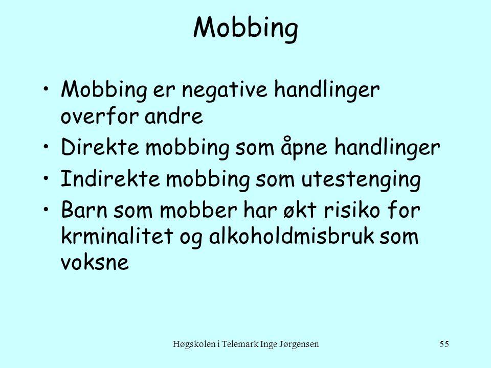 Høgskolen i Telemark Inge Jørgensen55 Mobbing •Mobbing er negative handlinger overfor andre •Direkte mobbing som åpne handlinger •Indirekte mobbing som utestenging •Barn som mobber har økt risiko for krminalitet og alkoholdmisbruk som voksne
