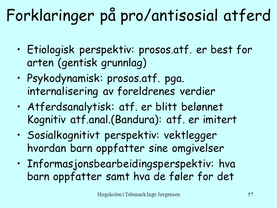 Høgskolen i Telemark Inge Jørgensen57 Forklaringer på pro/antisosial atferd •Etiologisk perspektiv: prosos.atf.