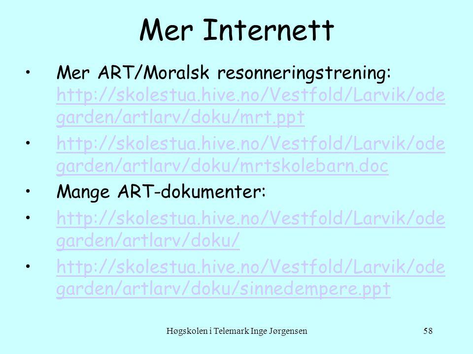 Høgskolen i Telemark Inge Jørgensen58 Mer Internett •Mer ART/Moralsk resonneringstrening: http://skolestua.hive.no/Vestfold/Larvik/ode garden/artlarv/doku/mrt.ppt http://skolestua.hive.no/Vestfold/Larvik/ode garden/artlarv/doku/mrt.ppt •http://skolestua.hive.no/Vestfold/Larvik/ode garden/artlarv/doku/mrtskolebarn.dochttp://skolestua.hive.no/Vestfold/Larvik/ode garden/artlarv/doku/mrtskolebarn.doc •Mange ART-dokumenter: •http://skolestua.hive.no/Vestfold/Larvik/ode garden/artlarv/doku/http://skolestua.hive.no/Vestfold/Larvik/ode garden/artlarv/doku/ •http://skolestua.hive.no/Vestfold/Larvik/ode garden/artlarv/doku/sinnedempere.ppthttp://skolestua.hive.no/Vestfold/Larvik/ode garden/artlarv/doku/sinnedempere.ppt