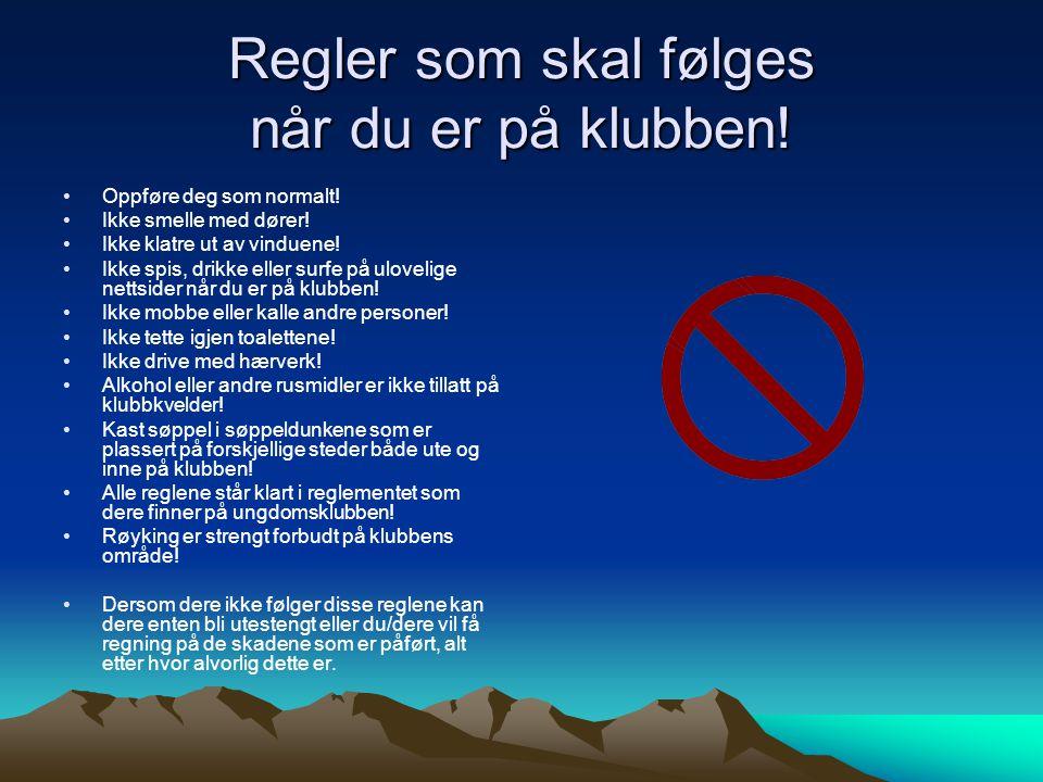 Regler som skal følges når du er på klubben! •Oppføre deg som normalt! •Ikke smelle med dører! •Ikke klatre ut av vinduene! •Ikke spis, drikke eller s