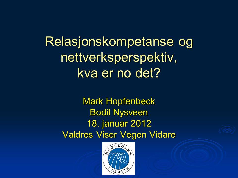 Relasjonskompetanse og nettverksperspektiv, kva er no det? Mark Hopfenbeck Bodil Nysveen 18. januar 2012 Valdres Viser Vegen Vidare