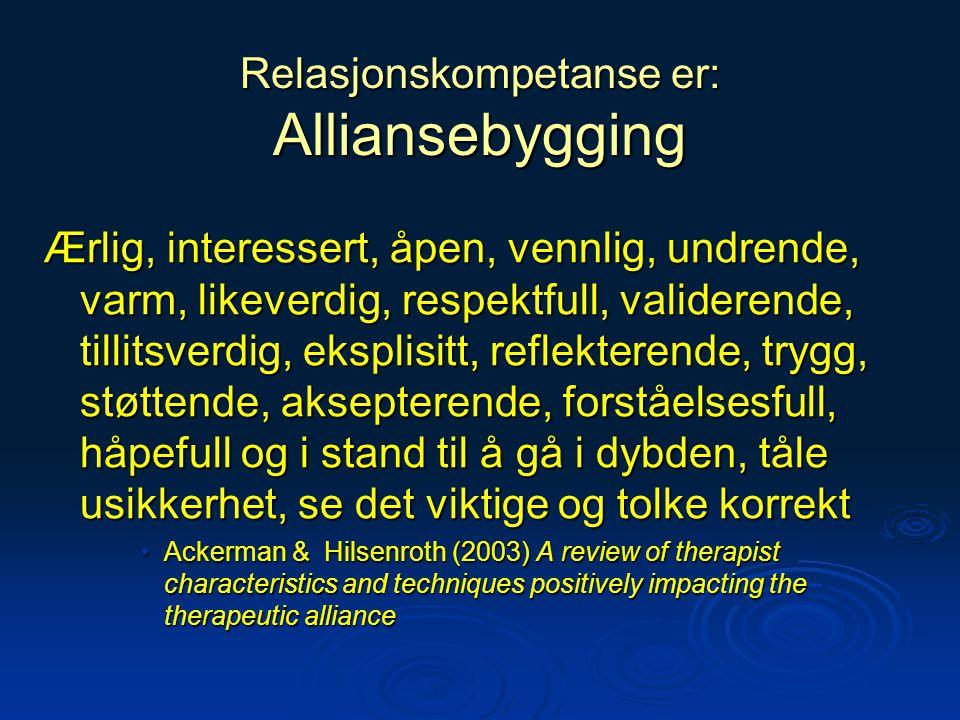 Relasjonskompetanse er: Alliansebygging Ærlig, interessert, åpen, vennlig, undrende, varm, likeverdig, respektfull, validerende, tillitsverdig, ekspli