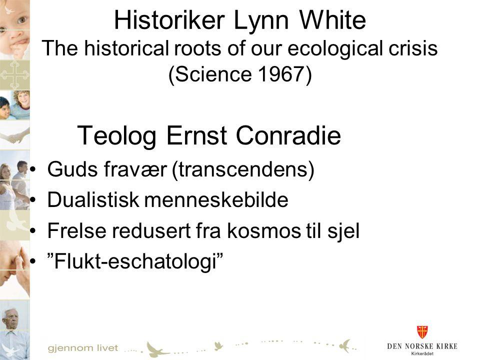 Historiker Lynn White The historical roots of our ecological crisis (Science 1967) Teolog Ernst Conradie •Guds fravær (transcendens) •Dualistisk menne