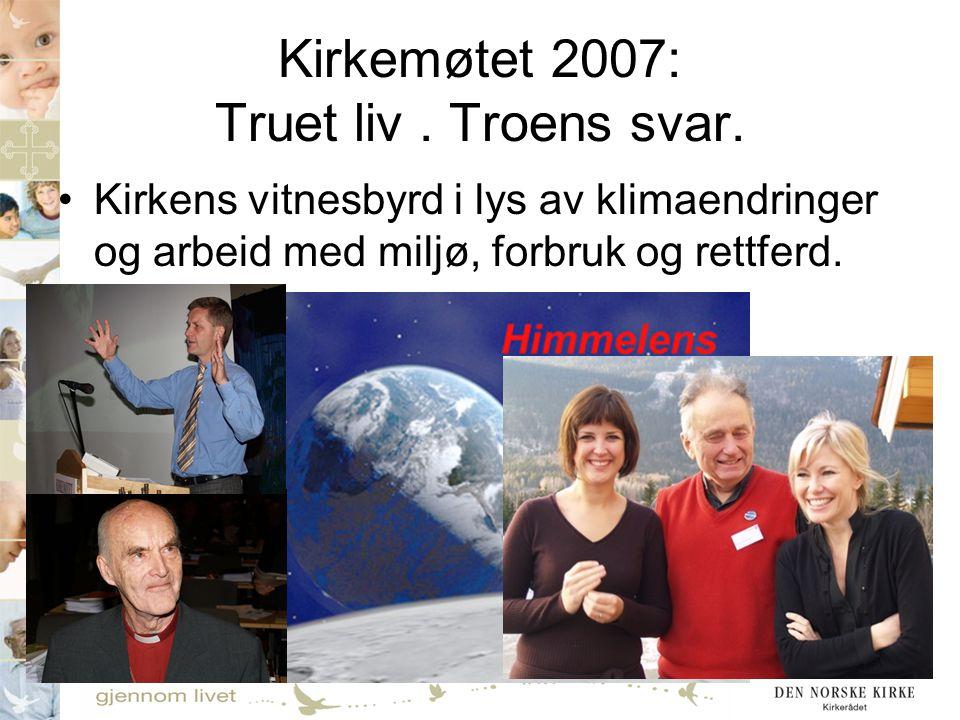 Kirkemøtet 2007: Truet liv. Troens svar. •Kirkens vitnesbyrd i lys av klimaendringer og arbeid med miljø, forbruk og rettferd.