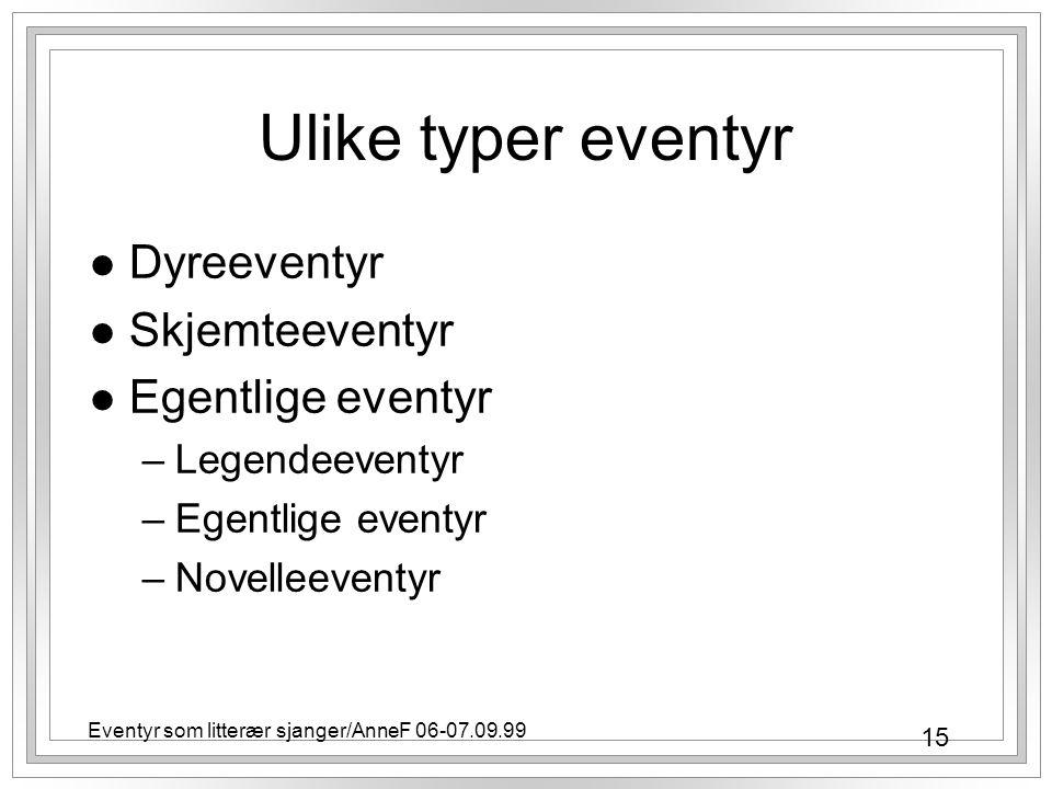 15 Eventyr som litterær sjanger/AnneF 06-07.09.99 Ulike typer eventyr l Dyreeventyr l Skjemteeventyr l Egentlige eventyr –Legendeeventyr –Egentlige eventyr –Novelleeventyr