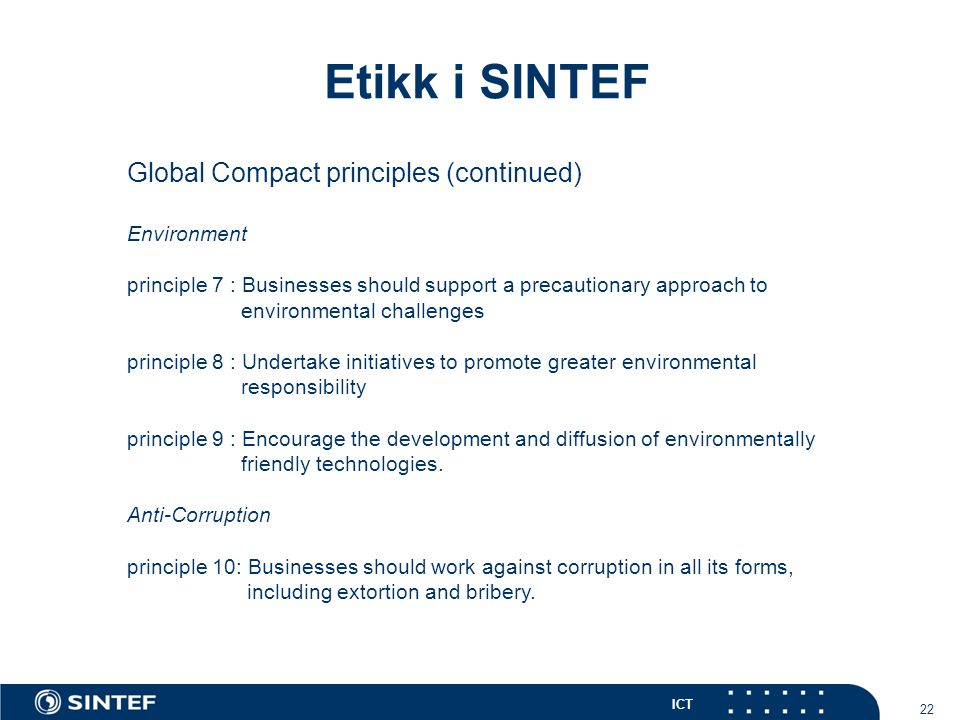 ICT 22 Etikk i SINTEF Global Compact principles (continued) Environment principle 7 : Businesses should support a precautionary approach to environmental challenges principle 8 : Undertake initiatives to promote greater environmental responsibility principle 9 : Encourage the development and diffusion of environmentally friendly technologies.