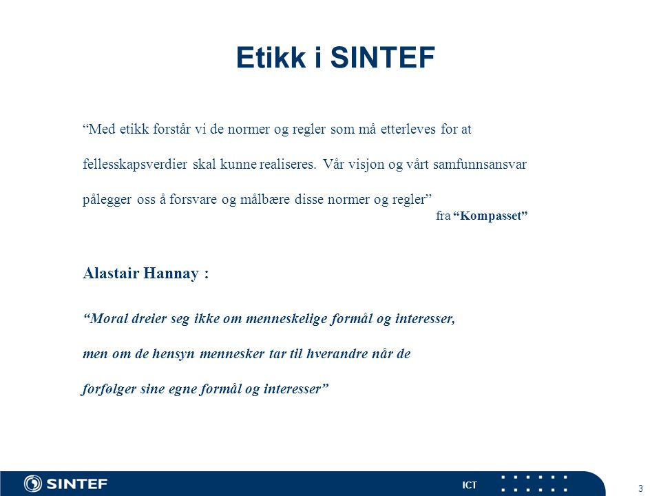 ICT 14 Etikk i SINTEF Act in such a way that you treat humanity, whether in your own person or in the person of any other, always at the same time as an end and never simply as a means (Kant) An action then may be said to be conformable to the principle of utility … when the tendency it has to augment the happiness (benefit in modern language) of the community is greater than any it has to diminish it (Bentham)