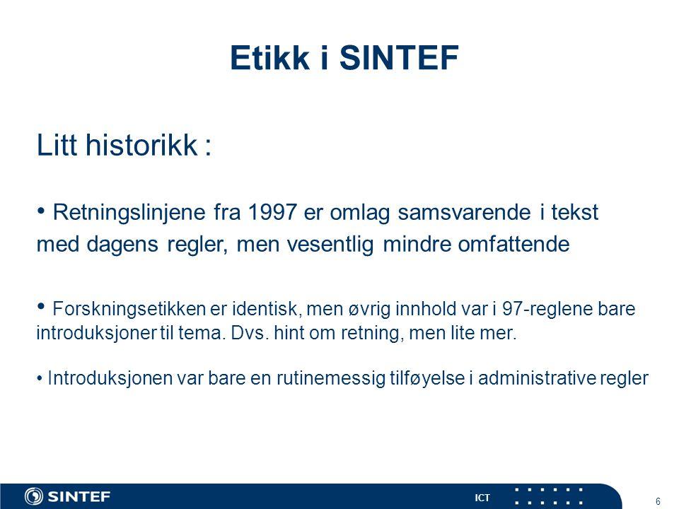 ICT 7 Etikk i SINTEF Litt historikk : • Iran-saken vekket organisasjonen • Det ble utarbeidet en grundig presentasjon om hvorfor og hva i forbindelse med etikk; presentert i hele organisasjonen • Etiske retningslinjer, etisk råd og etikkombud etablert