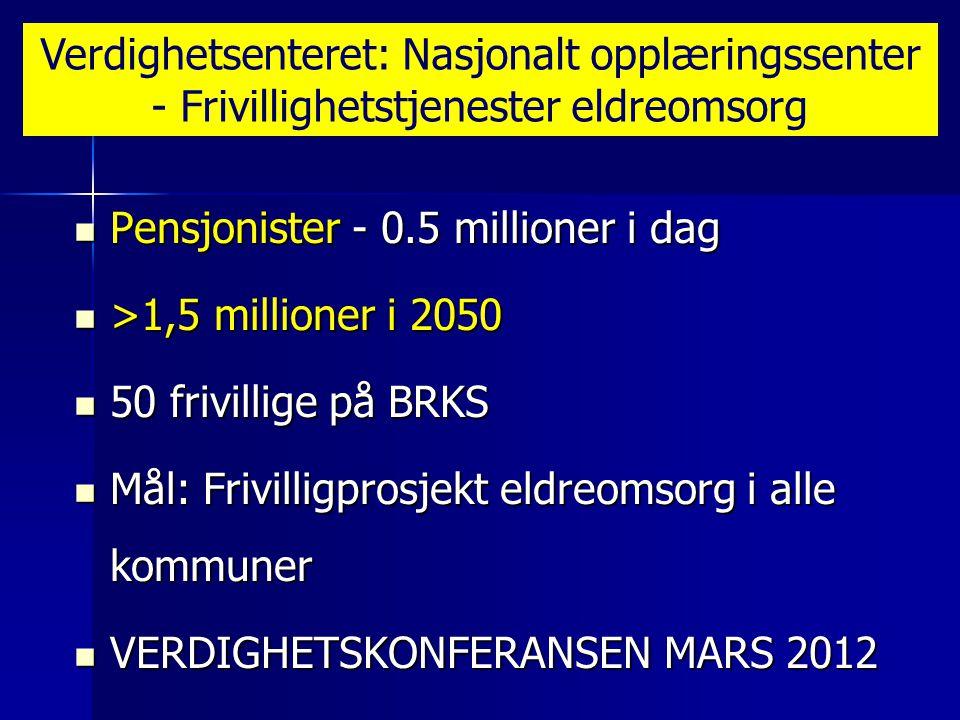  Pensjonister - 0.5 millioner i dag  >1,5 millioner i 2050  50 frivillige på BRKS  Mål: Frivilligprosjekt eldreomsorg i alle kommuner  VERDIGHETSKONFERANSEN MARS 2012 Verdighetsenteret: Nasjonalt opplæringssenter - Frivillighetstjenester eldreomsorg