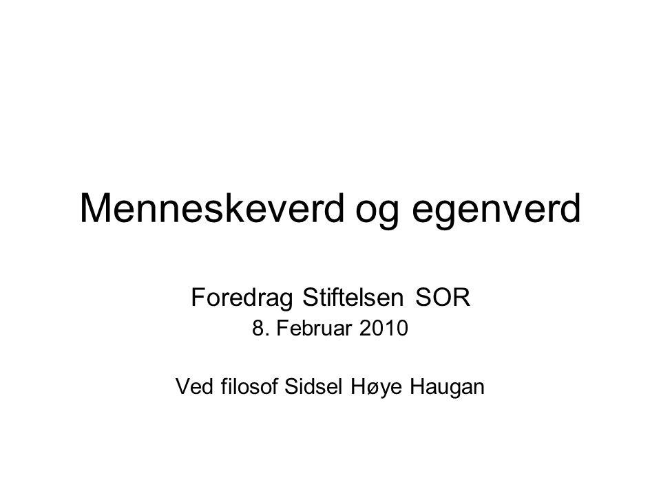 Menneskeverd og egenverd Foredrag Stiftelsen SOR 8. Februar 2010 Ved filosof Sidsel Høye Haugan