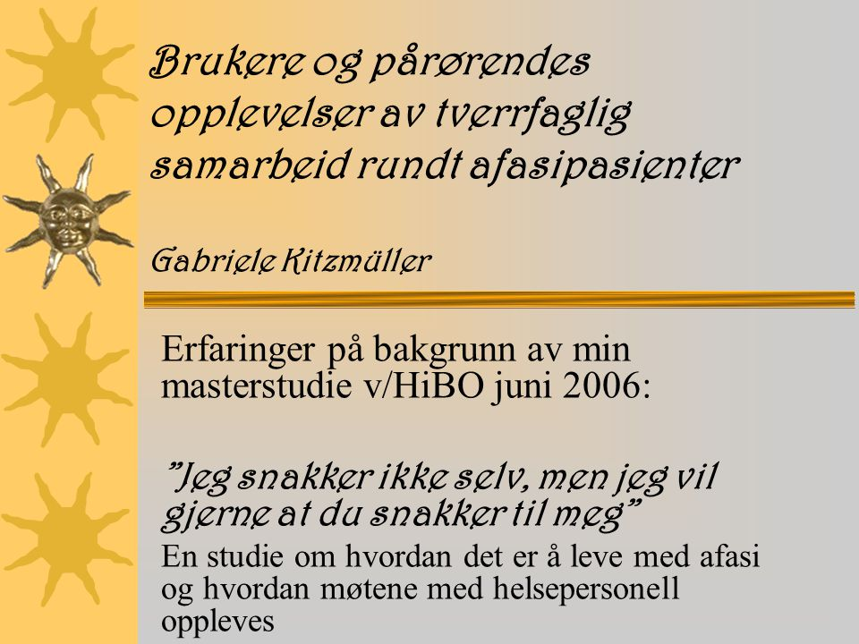 Brukere og pårørendes opplevelser av tverrfaglig samarbeid rundt afasipasienter Gabriele Kitzmüller Erfaringer på bakgrunn av min masterstudie v/HiBO juni 2006: Jeg snakker ikke selv, men jeg vil gjerne at du snakker til meg En studie om hvordan det er å leve med afasi og hvordan møtene med helsepersonell oppleves