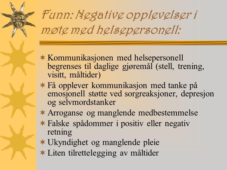 Funn: Negative opplevelser i møte med helsepersonell:  Kommunikasjonen med helsepersonell begrenses til daglige gjøremål (stell, trening, visitt, måltider)  Få opplever kommunikasjon med tanke på emosjonell støtte ved sorgreaksjoner, depresjon og selvmordstanker  Arroganse og manglende medbestemmelse  Falske spådommer i positiv eller negativ retning  Ukyndighet og manglende pleie  Liten tilrettelegging av måltider