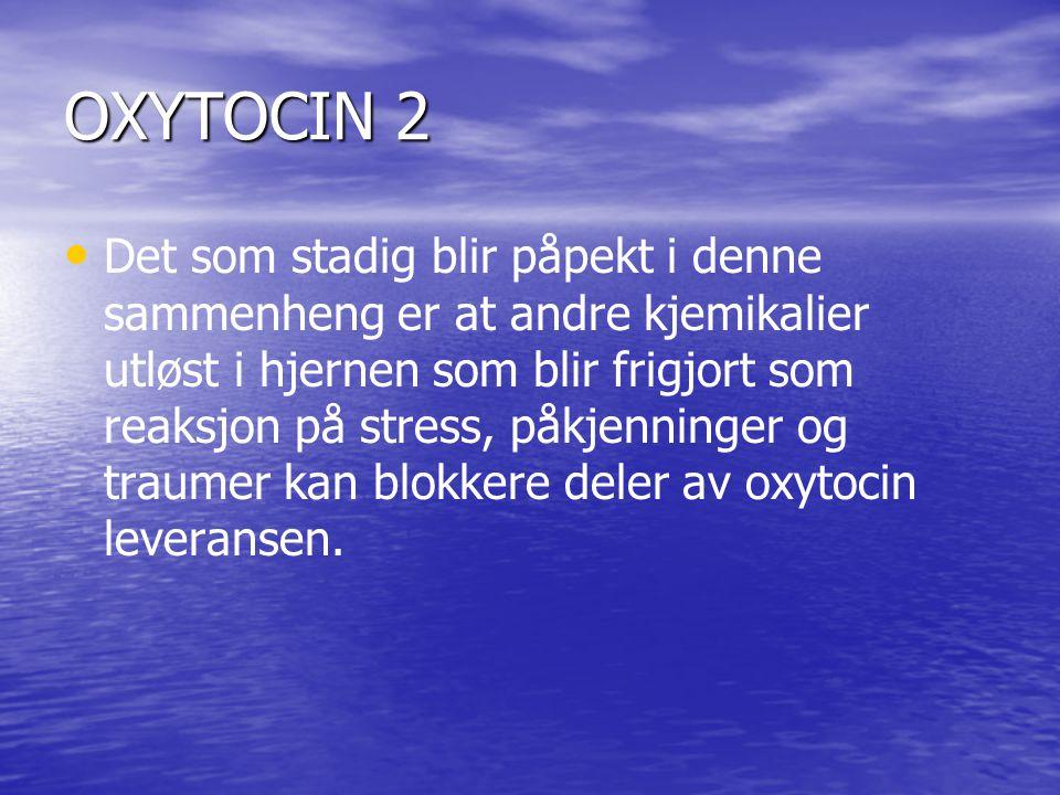 OXYTOCIN 2 • • Det som stadig blir påpekt i denne sammenheng er at andre kjemikalier utløst i hjernen som blir frigjort som reaksjon på stress, påkjenninger og traumer kan blokkere deler av oxytocin leveransen.