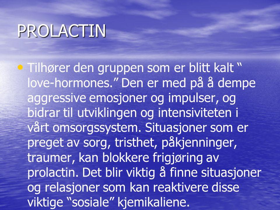 PROLACTIN • • Tilhører den gruppen som er blitt kalt love-hormones. Den er med på å dempe aggressive emosjoner og impulser, og bidrar til utviklingen og intensiviteten i vårt omsorgssystem.