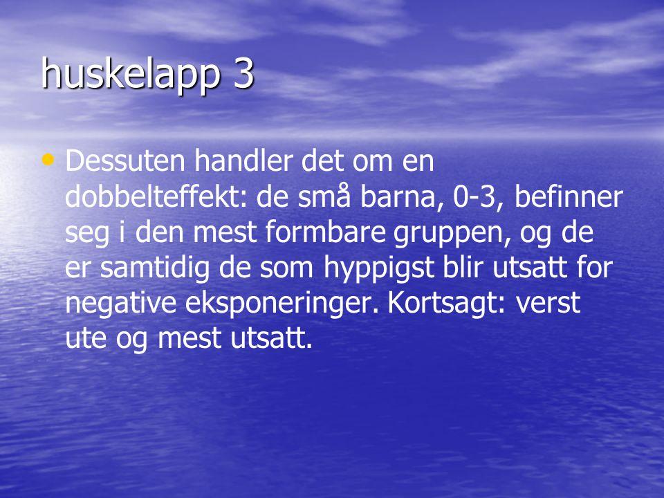 huskelapp 3 • • Dessuten handler det om en dobbelteffekt: de små barna, 0-3, befinner seg i den mest formbare gruppen, og de er samtidig de som hyppigst blir utsatt for negative eksponeringer.