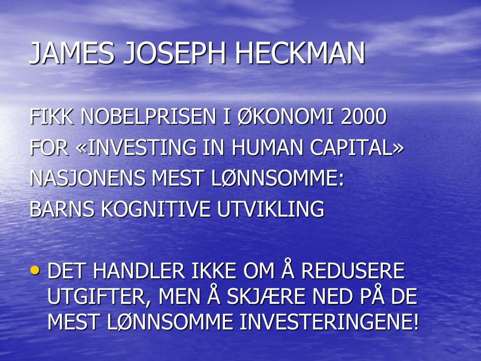 JAMES JOSEPH HECKMAN FIKK NOBELPRISEN I ØKONOMI 2000 FOR «INVESTING IN HUMAN CAPITAL» NASJONENS MEST LØNNSOMME: BARNS KOGNITIVE UTVIKLING • DET HANDLER IKKE OM Å REDUSERE UTGIFTER, MEN Å SKJÆRE NED PÅ DE MEST LØNNSOMME INVESTERINGENE!
