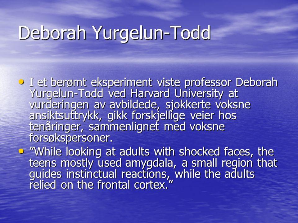 Deborah Yurgelun-Todd • I et berømt eksperiment viste professor Deborah Yurgelun-Todd ved Harvard University at vurderingen av avbildede, sjokkerte voksne ansiktsuttrykk, gikk forskjellige veier hos tenåringer, sammenlignet med voksne forsøkspersoner.
