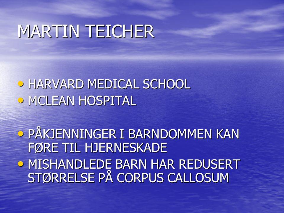 MARTIN TEICHER • HARVARD MEDICAL SCHOOL • MCLEAN HOSPITAL • PÅKJENNINGER I BARNDOMMEN KAN FØRE TIL HJERNESKADE • MISHANDLEDE BARN HAR REDUSERT STØRRELSE PÅ CORPUS CALLOSUM
