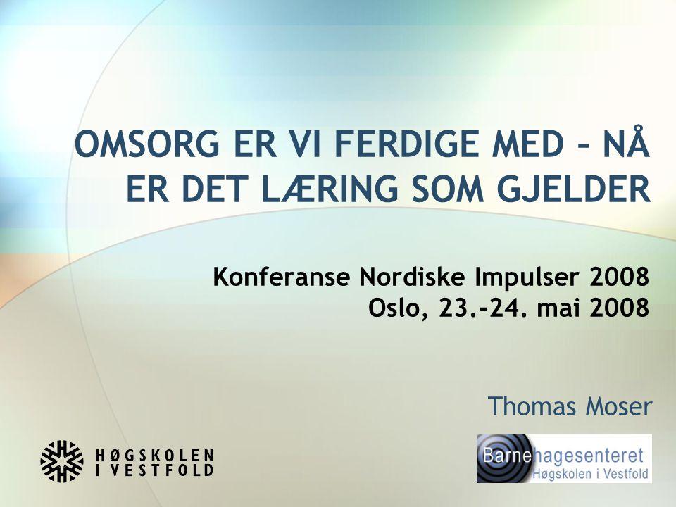OMSORG ER VI FERDIGE MED – NÅ ER DET LÆRING SOM GJELDER Konferanse Nordiske Impulser 2008 Oslo, 23.-24. mai 2008 Thomas Moser