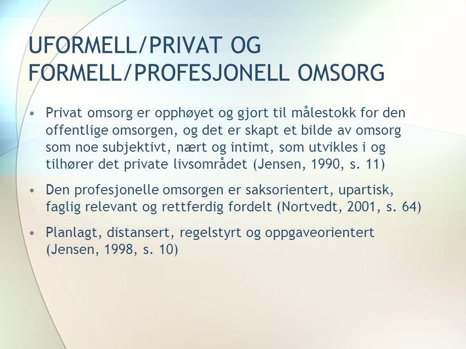 UFORMELL/PRIVAT OG FORMELL/PROFESJONELL OMSORG •Privat omsorg er opphøyet og gjort til målestokk for den offentlige omsorgen, og det er skapt et bilde