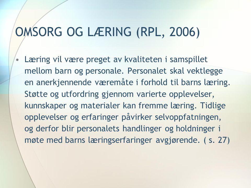 OMSORG OG LÆRING (RPL, 2006) •Læring vil være preget av kvaliteten i samspillet mellom barn og personale. Personalet skal vektlegge en anerkjennende v
