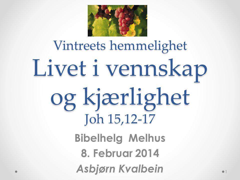 Vintreets hemmelighet Livet i vennskap og kjærlighet Joh 15,12-17 Bibelhelg Melhus 8. Februar 2014 Asbjørn Kvalbein 1