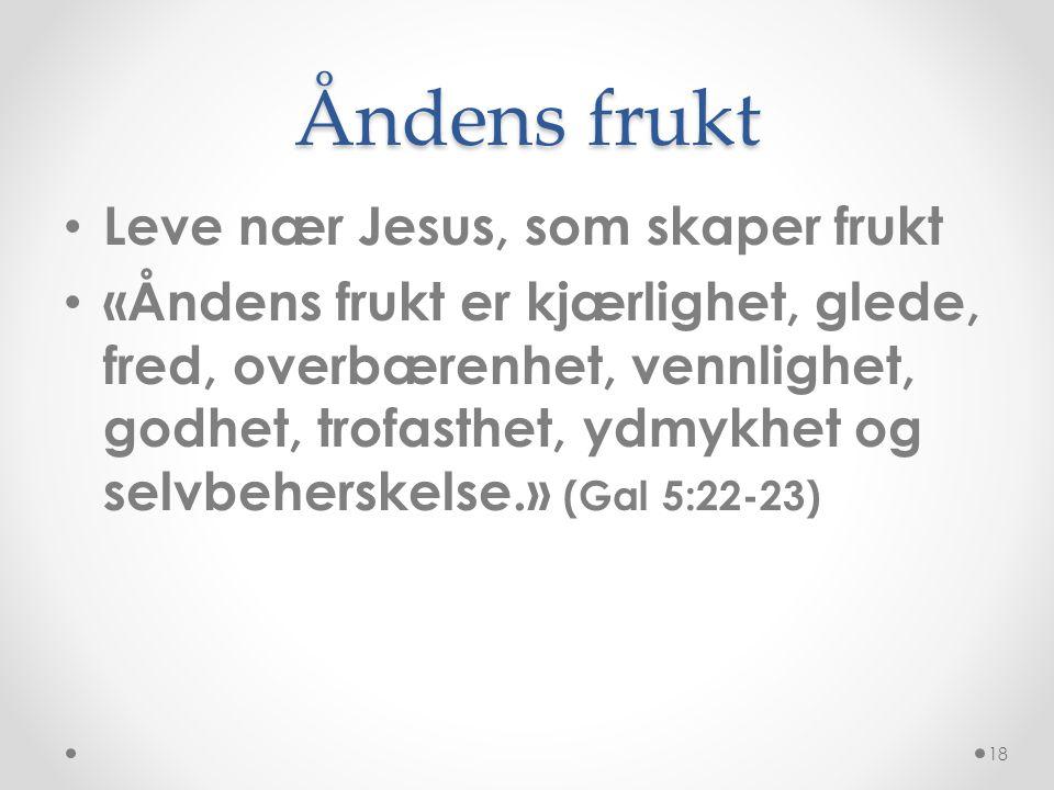 Åndens frukt • Leve nær Jesus, som skaper frukt • «Åndens frukt er kjærlighet, glede, fred, overbærenhet, vennlighet, godhet, trofasthet, ydmykhet og