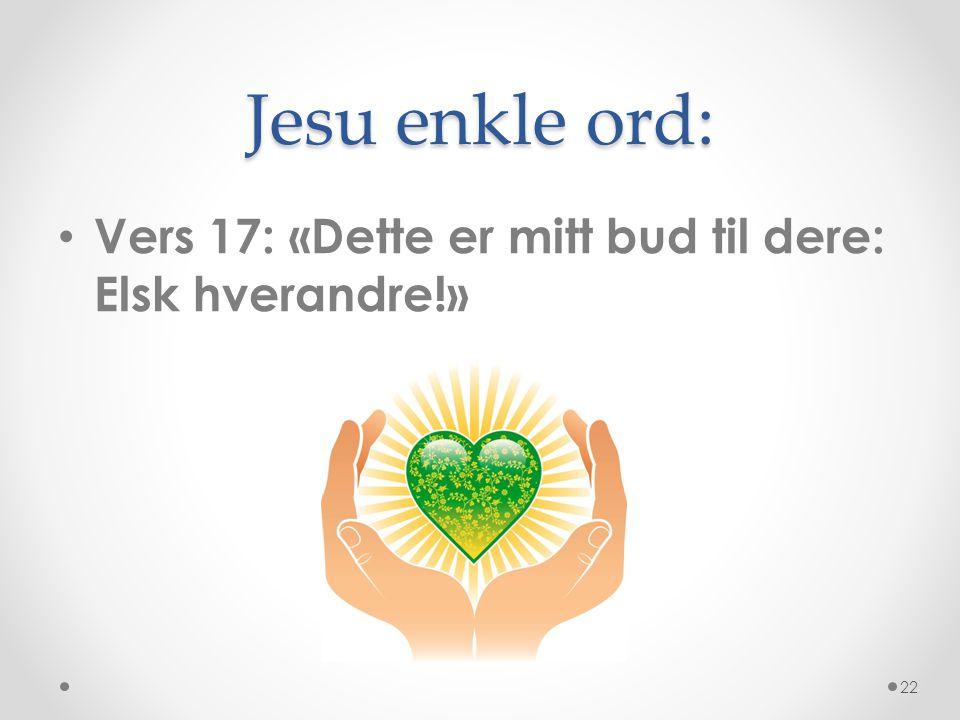 Jesu enkle ord: • Vers 17: «Dette er mitt bud til dere: Elsk hverandre!» 22