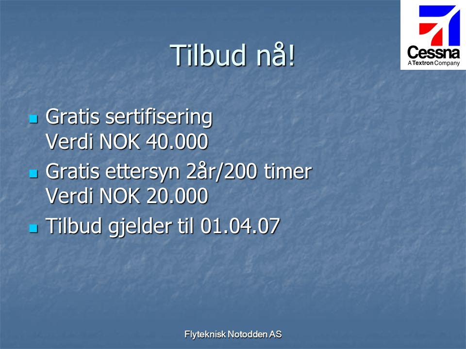 Flyteknisk Notodden AS  Gratis sertifisering Verdi NOK 40.000  Gratis ettersyn 2år/200 timer Verdi NOK 20.000  Tilbud gjelder til 01.04.07 Tilbud n