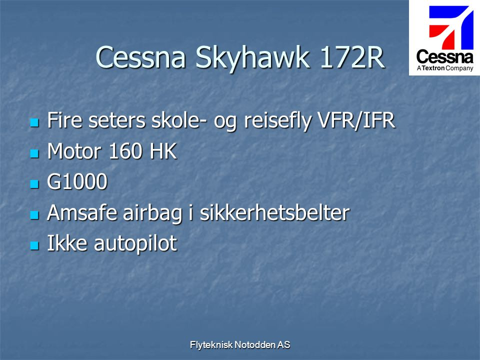 Flyteknisk Notodden AS Cessna Skyhawk 172R  Fire seters skole- og reisefly VFR/IFR  Motor 160 HK  G1000  Amsafe airbag i sikkerhetsbelter  Ikke a