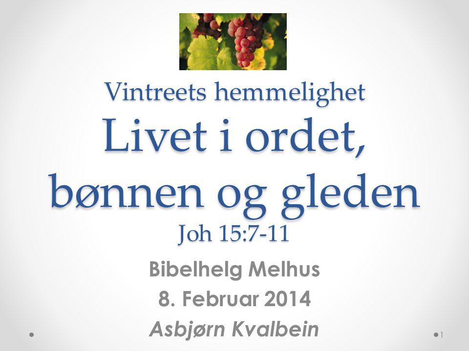 Vintreets hemmelighet Livet i ordet, bønnen og gleden Joh 15:7-11 Bibelhelg Melhus 8. Februar 2014 Asbjørn Kvalbein 1