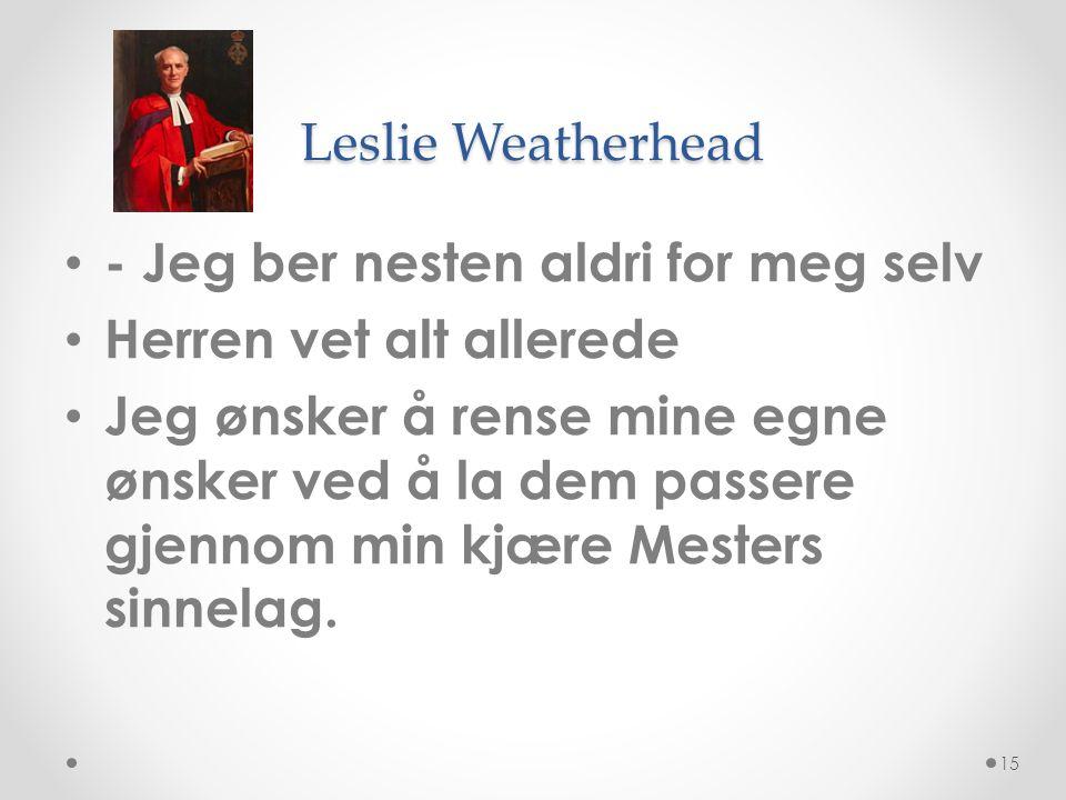 Leslie Weatherhead • - Jeg ber nesten aldri for meg selv • Herren vet alt allerede • Jeg ønsker å rense mine egne ønsker ved å la dem passere gjennom