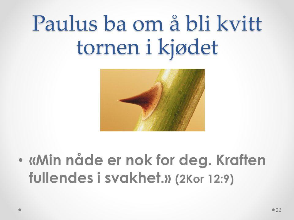 Paulus ba om å bli kvitt tornen i kjødet • «Min nåde er nok for deg. Kraften fullendes i svakhet.» (2Kor 12:9) 22