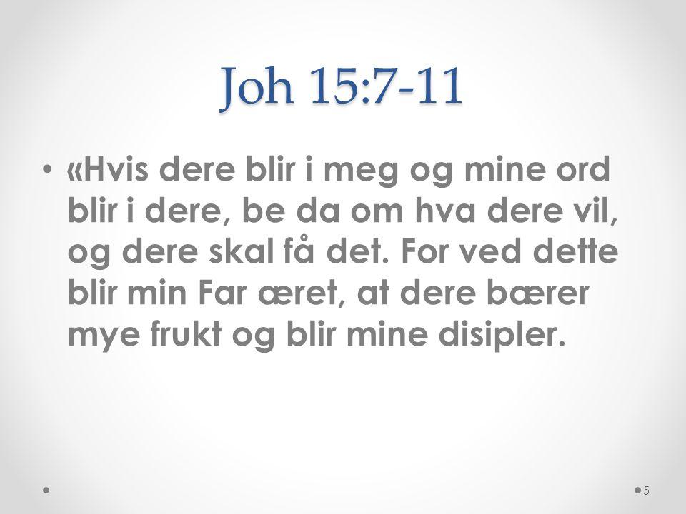 Joh 15:7-11 • «Hvis dere blir i meg og mine ord blir i dere, be da om hva dere vil, og dere skal få det. For ved dette blir min Far æret, at dere bære