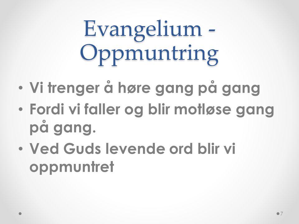 Evangelium - Oppmuntring • Vi trenger å høre gang på gang • Fordi vi faller og blir motløse gang på gang. • Ved Guds levende ord blir vi oppmuntret 7