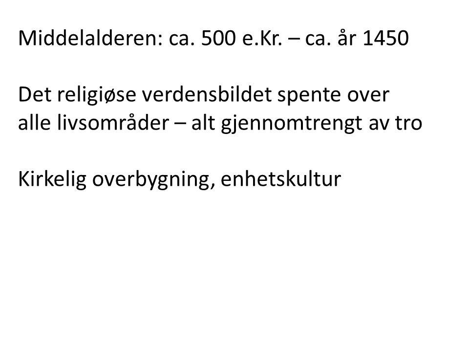 Middelalderen: ca. 500 e.Kr. – ca. år 1450 Det religiøse verdensbildet spente over alle livsområder – alt gjennomtrengt av tro Kirkelig overbygning, e