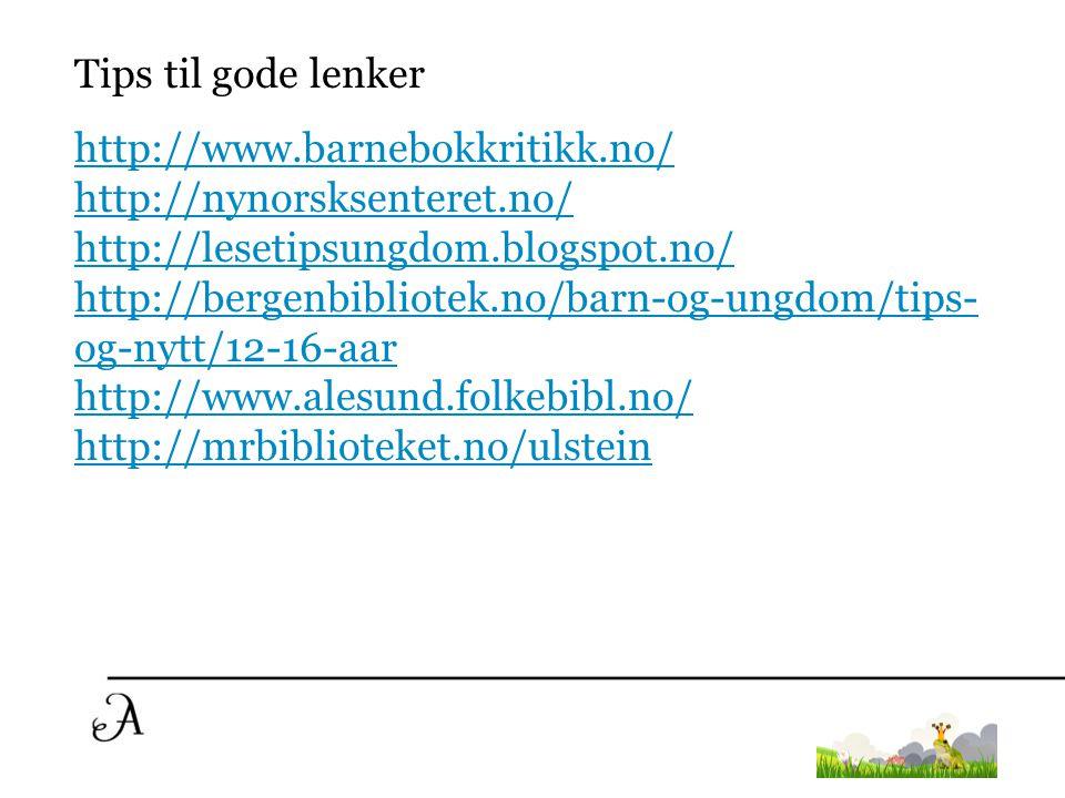 Tips til gode lenker http://www.barnebokkritikk.no/ http://nynorsksenteret.no/ http://lesetipsungdom.blogspot.no/ http://bergenbibliotek.no/barn-og-un