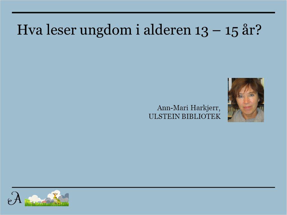 Ann-Mari Harkjerr, ULSTEIN BIBLIOTEK Hva leser ungdom i alderen 13 – 15 år?