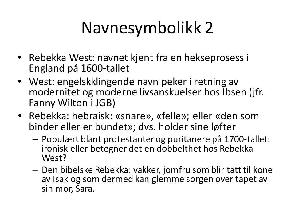 Navnesymbolikk 2 • Rebekka West: navnet kjent fra en hekseprosess i England på 1600-tallet • West: engelskklingende navn peker i retning av modernitet og moderne livsanskuelser hos Ibsen (jfr.