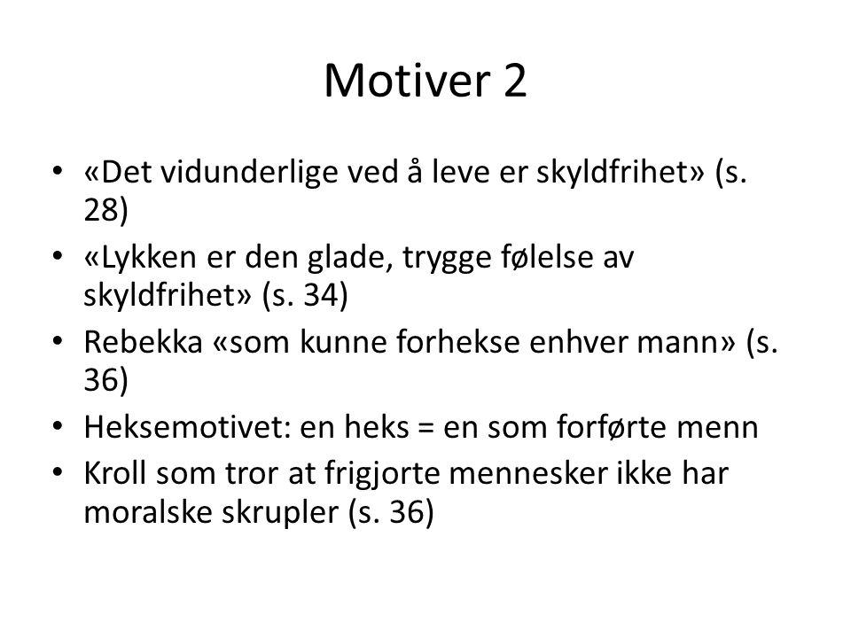 Motiver 2 • «Det vidunderlige ved å leve er skyldfrihet» (s. 28) • «Lykken er den glade, trygge følelse av skyldfrihet» (s. 34) • Rebekka «som kunne f