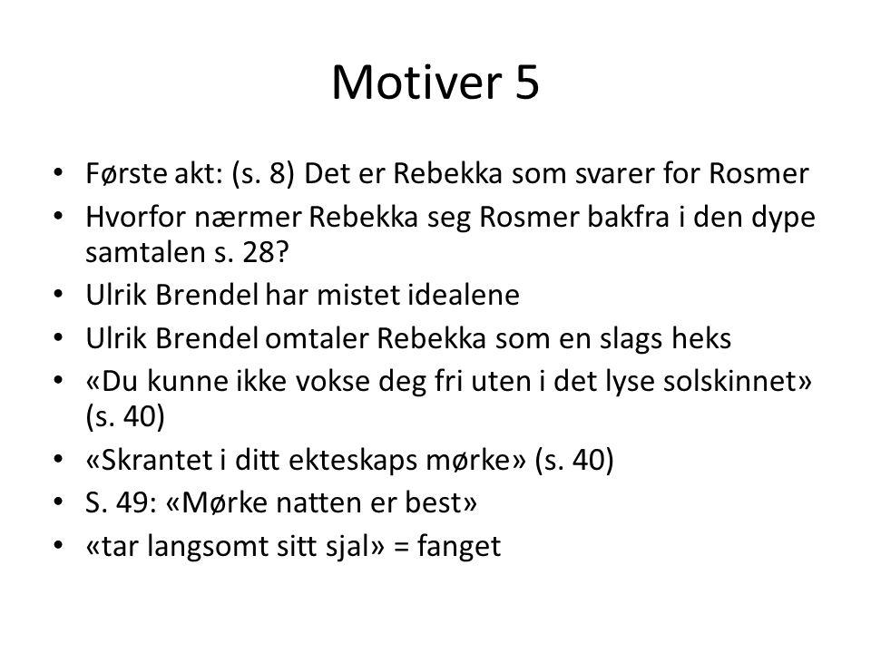 Motiver 5 • Første akt: (s. 8) Det er Rebekka som svarer for Rosmer • Hvorfor nærmer Rebekka seg Rosmer bakfra i den dype samtalen s. 28? • Ulrik Bren