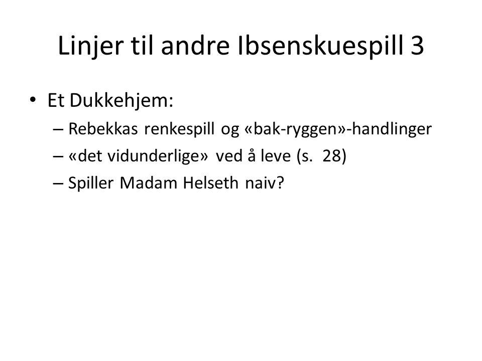 Linjer til andre Ibsenskuespill 3 • Et Dukkehjem: – Rebekkas renkespill og «bak-ryggen»-handlinger – «det vidunderlige» ved å leve (s.
