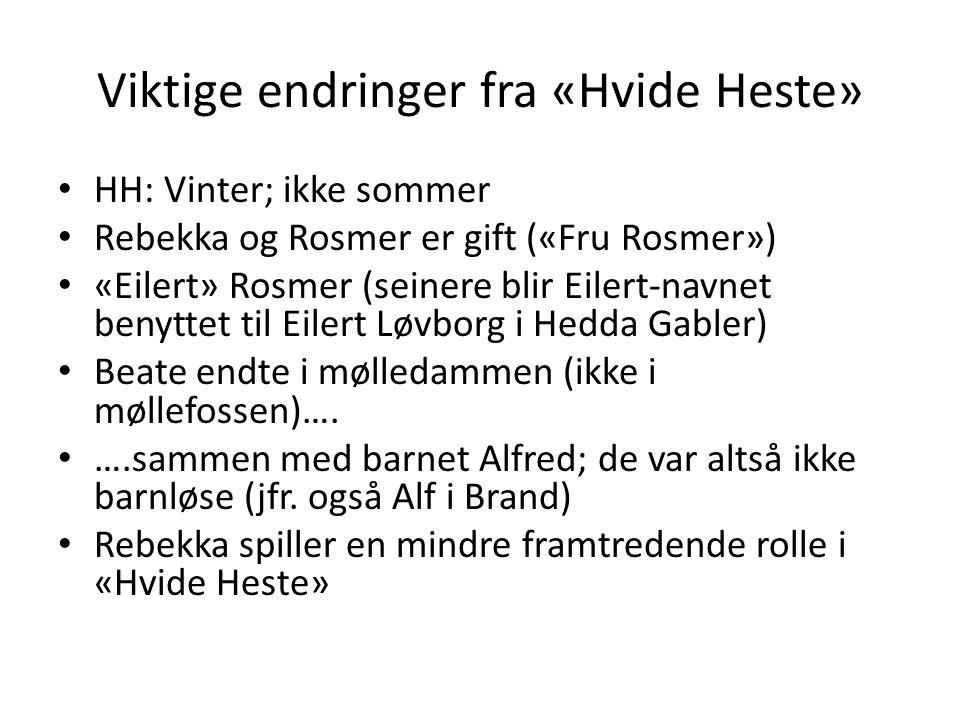 Viktige endringer fra «Hvide Heste» • HH: Vinter; ikke sommer • Rebekka og Rosmer er gift («Fru Rosmer») • «Eilert» Rosmer (seinere blir Eilert-navnet